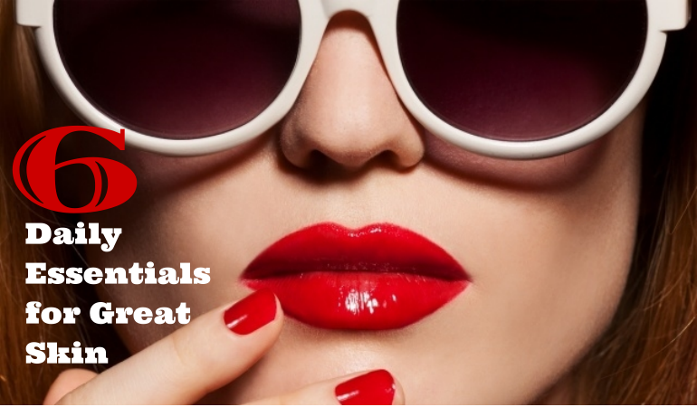 6 Daily Essentials for Great Skin